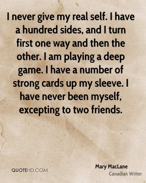 I never give my real self. I have a hundred sides, and I turn first one way and then the other. I am playing a deep game. I have a number of strong cards up my sleeve. I have never been myself, excepting to two friends.