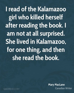 I read of the Kalamazoo girl who killed herself after reading the book. I am not at all surprised. She lived in Kalamazoo, for one thing, and then she read the book.