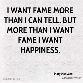 I want fame more than I can tell. But more than I want fame I want happiness.