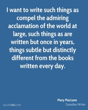 I want to write such things as compel the admiring acclamation of the world at large, such things as are written but once in years, things subtle but distinctly different from the books written every day.