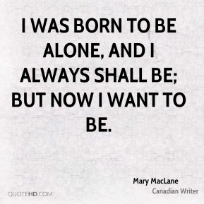 I was born to be alone, and I always shall be; but now I want to be.