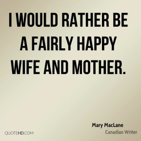 I would rather be a fairly happy wife and mother.
