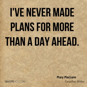 I've never made plans for more than a day ahead.