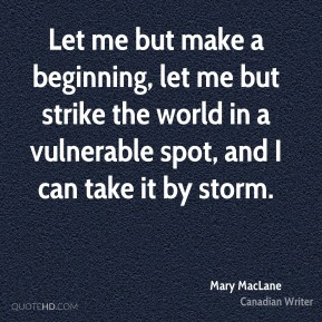 Let me but make a beginning, let me but strike the world in a vulnerable spot, and I can take it by storm.