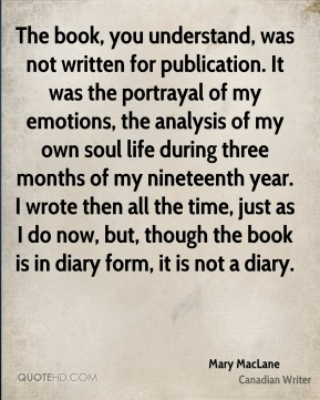 The book, you understand, was not written for publication. It was the portrayal of my emotions, the analysis of my own soul life during three months of my nineteenth year. I wrote then all the time, just as I do now, but, though the book is in diary form, it is not a diary.