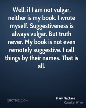 Mary MacLane - Well, if I am not vulgar, neither is my book. I wrote myself. Suggestiveness is always vulgar. But truth never. My book is not even remotely suggestive. I call things by their names. That is all.