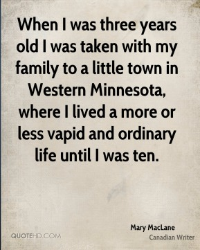 Mary MacLane - When I was three years old I was taken with my family to a little town in Western Minnesota, where I lived a more or less vapid and ordinary life until I was ten.