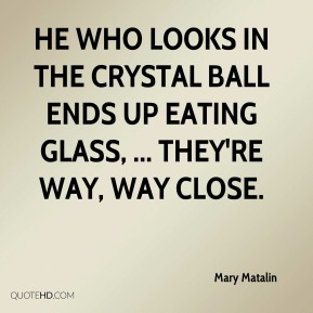 Mary Matalin  - He who looks in the crystal ball ends up eating glass, ... They're way, way close.