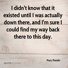 Mary Matalin  - I didn't know that it existed until I was actually down there, and I'm sure I could find my way back there to this day.