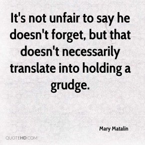 Mary Matalin  - It's not unfair to say he doesn't forget, but that doesn't necessarily translate into holding a grudge.
