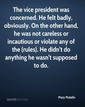 Mary Matalin  - The vice president was concerned. He felt badly, obviously. On the other hand, he was not careless or incautious or violate any of the (rules). He didn't do anything he wasn't supposed to do.
