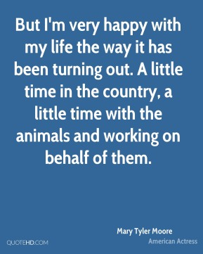 But I'm very happy with my life the way it has been turning out. A little time in the country, a little time with the animals and working on behalf of them.