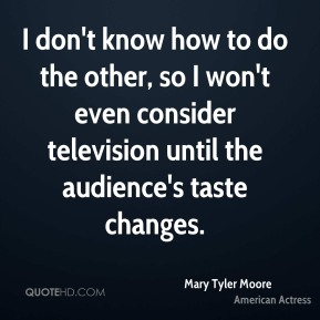 Mary Tyler Moore - I don't know how to do the other, so I won't even consider television until the audience's taste changes.