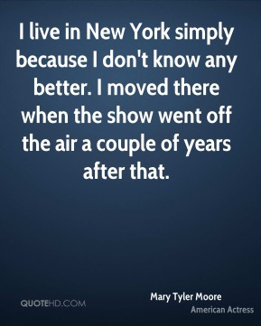 I live in New York simply because I don't know any better. I moved there when the show went off the air a couple of years after that.