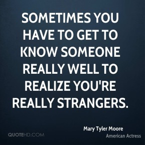 Sometimes you have to get to know someone really well to realize you're really strangers.