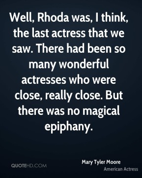 Well, Rhoda was, I think, the last actress that we saw. There had been so many wonderful actresses who were close, really close. But there was no magical epiphany.
