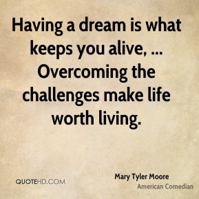 Mary Tyler Moore  - Having a dream is what keeps you alive, ... Overcoming the challenges make life worth living.