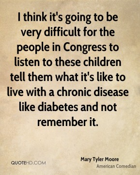 I think it's going to be very difficult for the people in Congress to listen to these children tell them what it's like to live with a chronic disease like diabetes and not remember it.