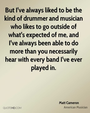 Matt Cameron - But I've always liked to be the kind of drummer and musician who likes to go outside of what's expected of me, and I've always been able to do more than you necessarily hear with every band I've ever played in.