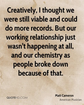 Creatively, I thought we were still viable and could do more records. But our working relationship just wasn't happening at all, and our chemistry as people broke down because of that.