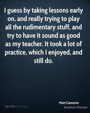 I guess by taking lessons early on, and really trying to play all the rudimentary stuff, and try to have it sound as good as my teacher. It took a lot of practice, which I enjoyed, and still do.