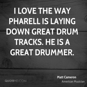 I love the way Pharell is laying down great drum tracks. He is a great drummer.