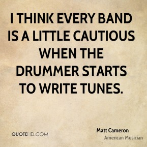 I think every band is a little cautious when the drummer starts to write tunes.