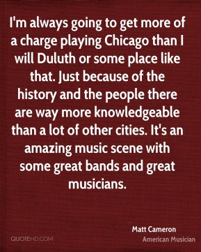 Matt Cameron - I'm always going to get more of a charge playing Chicago than I will Duluth or some place like that. Just because of the history and the people there are way more knowledgeable than a lot of other cities. It's an amazing music scene with some great bands and great musicians.