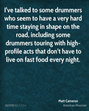 Matt Cameron - I've talked to some drummers who seem to have a very hard time staying in shape on the road, including some drummers touring with high-profile acts that don't have to live on fast food every night.