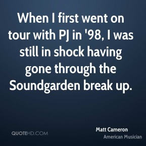 Matt Cameron - When I first went on tour with PJ in '98, I was still in shock having gone through the Soundgarden break up.