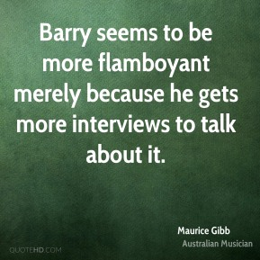 Maurice Gibb - Barry seems to be more flamboyant merely because he gets more interviews to talk about it.