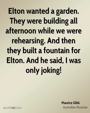 Maurice Gibb - Elton wanted a garden. They were building all afternoon while we were rehearsing. And then they built a fountain for Elton. And he said, I was only joking!