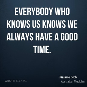 Everybody who knows us knows we always have a good time.