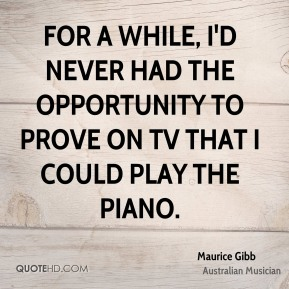 FOr a while, I'd never had the opportunity to prove on TV that I could play the piano.