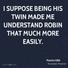 Maurice Gibb - I suppose being his twin made me understand Robin that much more easily.