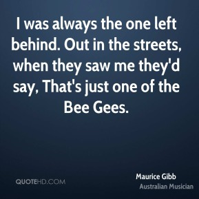 Maurice Gibb - I was always the one left behind. Out in the streets, when they saw me they'd say, That's just one of the Bee Gees.