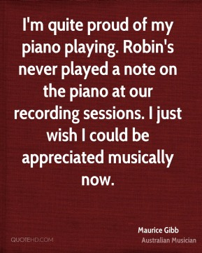 Maurice Gibb - I'm quite proud of my piano playing. Robin's never played a note on the piano at our recording sessions. I just wish I could be appreciated musically now.