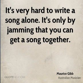 It's very hard to write a song alone. It's only by jamming that you can get a song together.