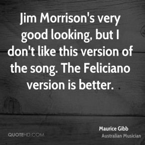 Jim Morrison's very good looking, but I don't like this version of the song. The Feliciano version is better.
