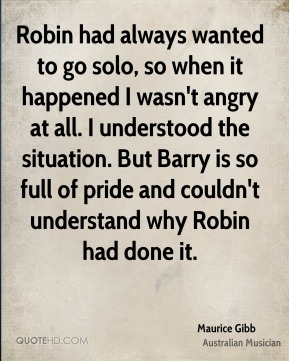 Robin had always wanted to go solo, so when it happened I wasn't angry at all. I understood the situation. But Barry is so full of pride and couldn't understand why Robin had done it.