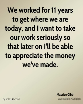 Maurice Gibb - We worked for 11 years to get where we are today, and I want to take our work seriously so that later on I'll be able to appreciate the money we've made.