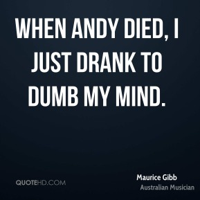 Maurice Gibb - When Andy died, I just drank to dumb my mind.