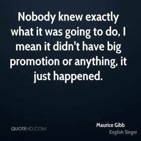 Maurice Gibb  - Nobody knew exactly what it was going to do, I mean it didn't have big promotion or anything, it just happened.