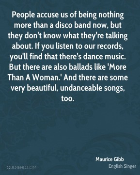 Maurice Gibb  - People accuse us of being nothing more than a disco band now, but they don't know what they're talking about. If you listen to our records, you'll find that there's dance music. But there are also ballads like 'More Than A Woman.' And there are some very beautiful, undanceable songs, too.