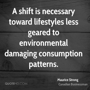 Maurice Strong - A shift is necessary toward lifestyles less geared to environmental damaging consumption patterns.