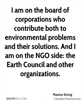 Maurice Strong - I am on the board of corporations who contribute both to environmental problems and their solutions. And I am on the NGO side: the Earth Council and other organizations.