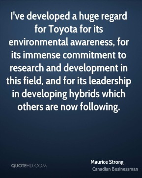 Maurice Strong - I've developed a huge regard for Toyota for its environmental awareness, for its immense commitment to research and development in this field, and for its leadership in developing hybrids which others are now following.
