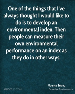 One of the things that I've always thought I would like to do is to develop an environmental index. Then people can measure their own environmental performance on an index as they do in other ways.