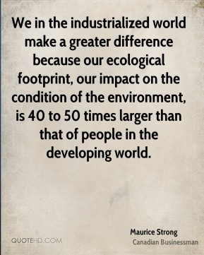 Maurice Strong - We in the industrialized world make a greater difference because our ecological footprint, our impact on the condition of the environment, is 40 to 50 times larger than that of people in the developing world.