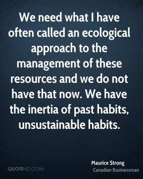 We need what I have often called an ecological approach to the management of these resources and we do not have that now. We have the inertia of past habits, unsustainable habits.